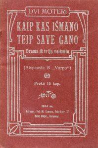 Kaip kas išmano teip save gano : drama iš trijų veiksmių / Dvi Moteri. - Tilžė : Spauzdinta pas Otto von Mauderodę, 1904. - 47 p.