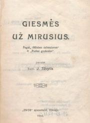 """Giesmės už mirusius / pagal """"Officium defunctorum"""" ir """"Psalmi graduales"""" parašė kun. J. Tilvytis. [S.l.], 1918. 72 p."""
