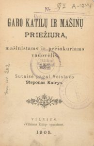 Garo katilų ir mašinų priežiūra : mašinistams ir pečiakuriams vadovėlis / sutaisė pagal Voislavo Steponas Kairys. Vilnius, 1905. PAVB S 18298