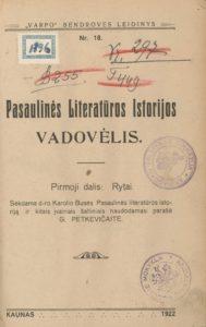 """Pasaulinės literatūros istorijos vadovėlis / sekdama d-ro Karolio Busės pasaulinės literatūros istoriją ir kitais įvairiais šaltiniais naudodamasi parašė G. Petkevičaitė. Kaunas : """"Varpo"""" bendrovė, 1922. - 1d. PAVB S 17324"""